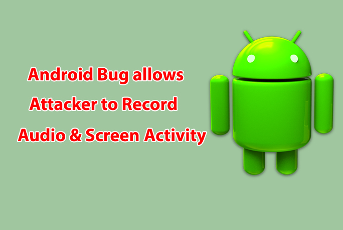 Android Bug Allows hackers to Capture User's Screen and