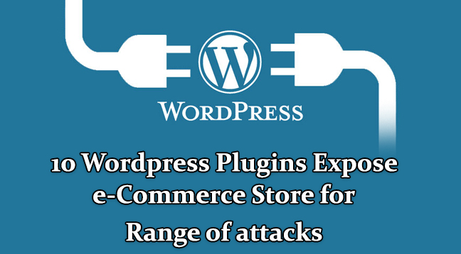 ten WordPress Plugins  - ten Vulnerable WordPress Plugins - Ten WordPress Plugins Expose E-commerce store for attacks