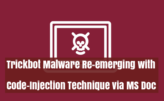 Trickbot Malware  - Trickbot - Trickbot Malware Re-emerging via MS Word with Code-Injection Technique