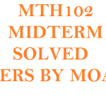 MTH102 MIDTERM SOLVED PAPERS BY MOAAZ