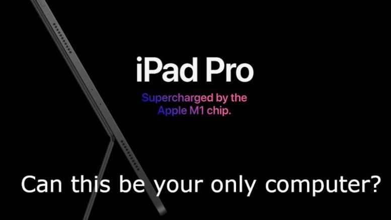 Can the M1 iPad Pro Be Your Only Computer?