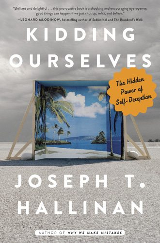 Kidding Ourselves: The Hidden Power of Self-Deception by Joseph T. Hallinan