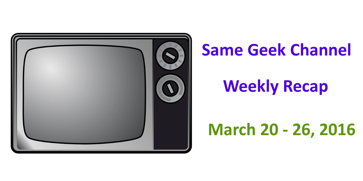 Same Geek Channel: Weekly Recap for March 20-26, 2016
