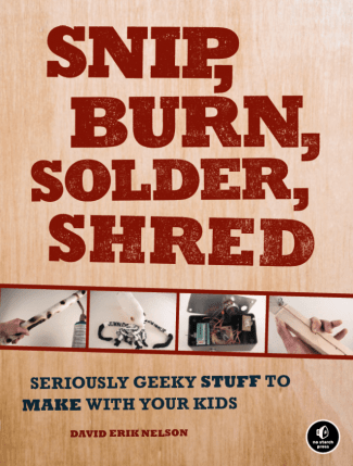 Review: Snip, Burn, Solder, Shred: Seriously Geeky Stuff to Make with Your Kids