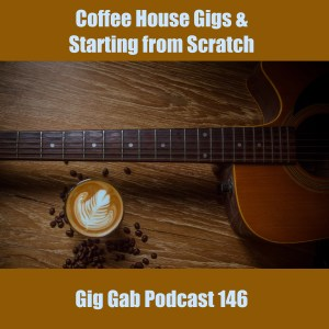 Coffee House Gigs & Starting From Scratch – Gig Gab Podcast 146