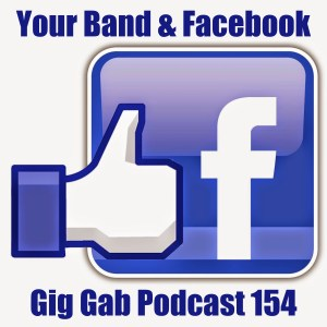 Your Band & Facebook –Gig Gab Podcast 154