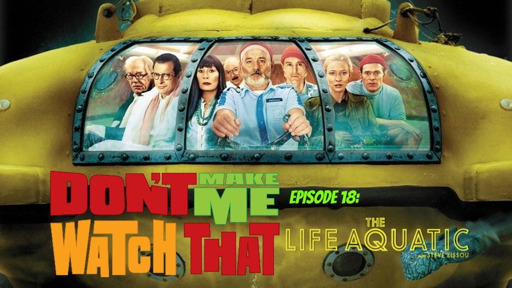 Don't Make Me Watch That Episode 18: The Life Aquatic with Steve Zissou