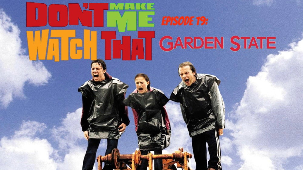 Don't Make Me Watch That Episode 19: Garden State