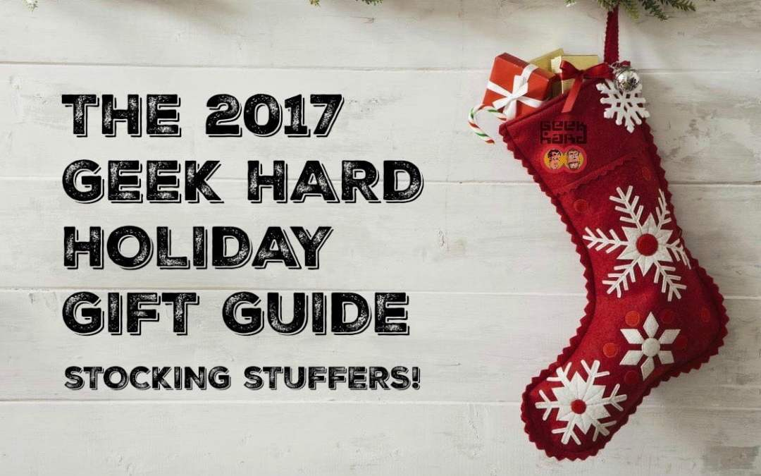 The 2017 Geek Hard Holiday Gift Guide: Stocking Stuffers!
