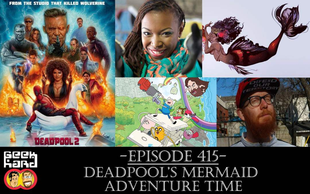 Geek Hard: Episode 415 – Deadpool's Mermaid Adventure Time