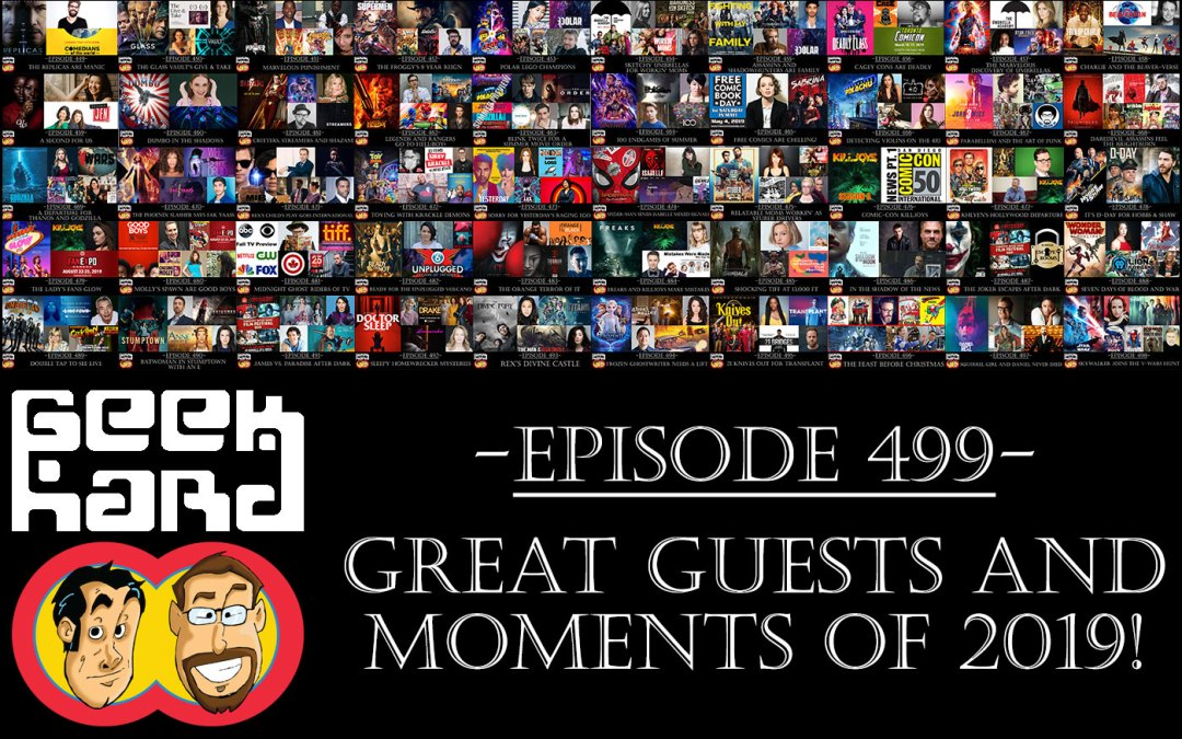 Geek Hard: Episode 499 – Great Guests and Moments of 2019!