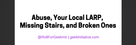 Abuse, Your Local LARP, Missing Stairs, and Broken Ones