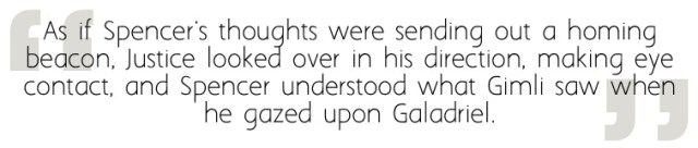 """Quote from The Passing Playbook: """"As if Spencer's thoughts were sending out a homing beacon, Justice looked over in his direction, making eye contact, and Spencer understood what Gimli saw when he gazed upon Galadriel."""""""