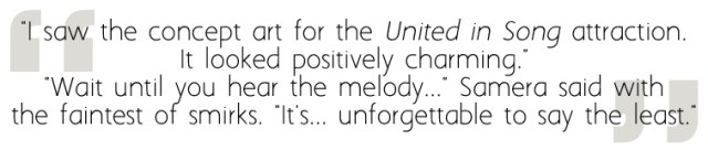 """""""I saw the concept art for the United in Song attraction. It looked positively charming."""" """"Wait until you hear the melody..."""" Samera said with the faintest of smirks. """"It's... unforgettable to say the least."""""""