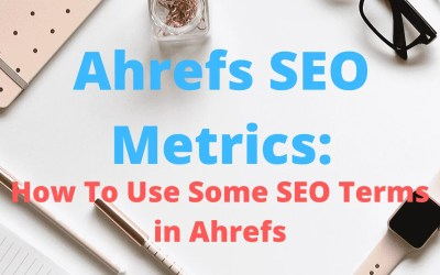 Ahrefs SEO Metrics: How To Use Some SEO Terms in Ahrefs