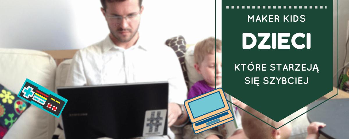 Maker kids - dzieci, które starzeją się szybciej