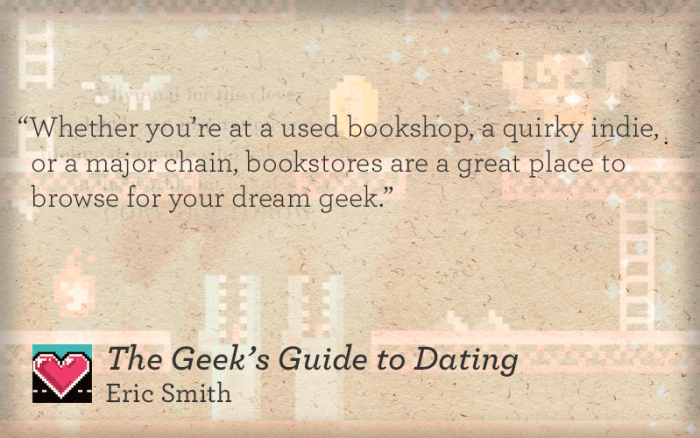 Whether you're at a used bookshop, a quirky indie, or a major chain, bookstores are a great place to browse for your dream geek.""