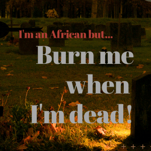 I'm an African But… Burn Me When I Am Dead