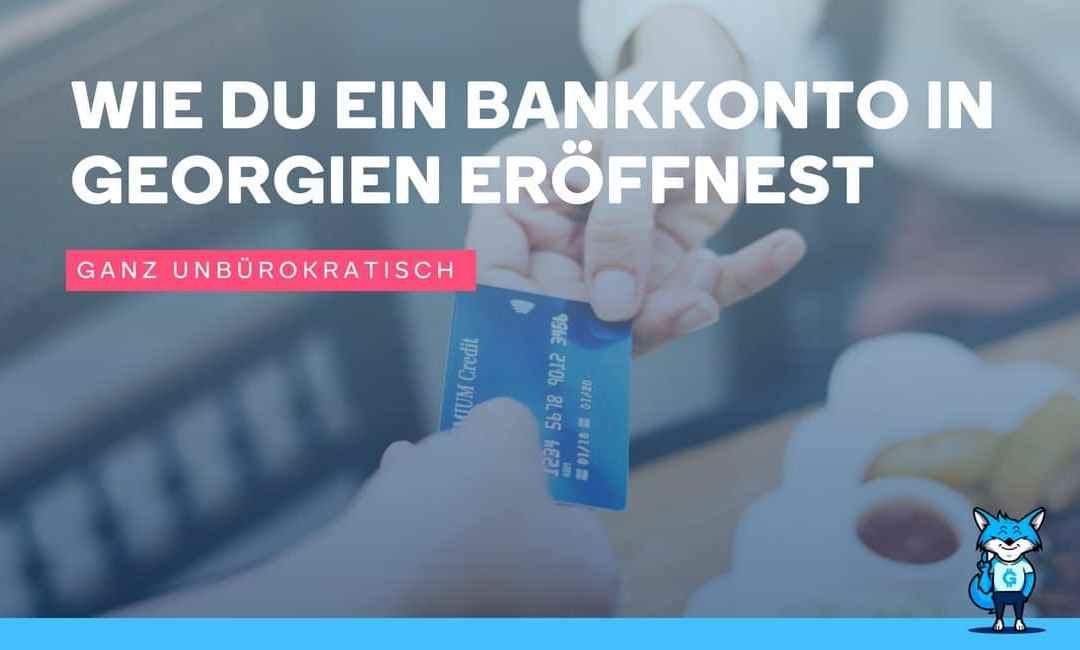 Wie du ganz unbürokratisch ein Bankkonto in Georgien eröffnest