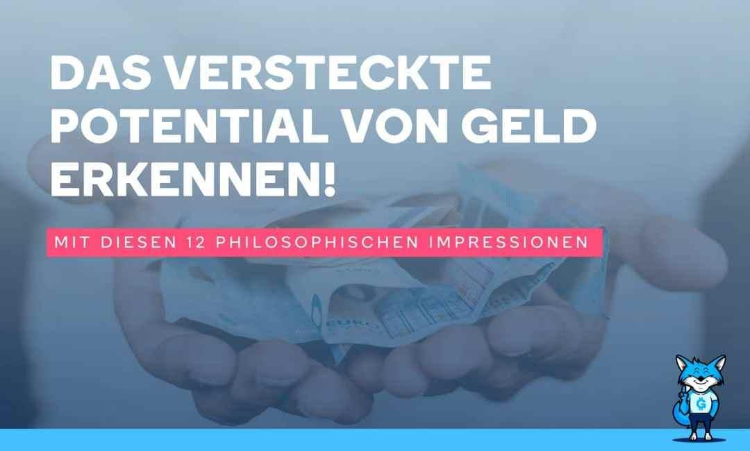 Mit diesen 12 philosophischen Impressionen, das versteckte Potential von Geld erkennen!