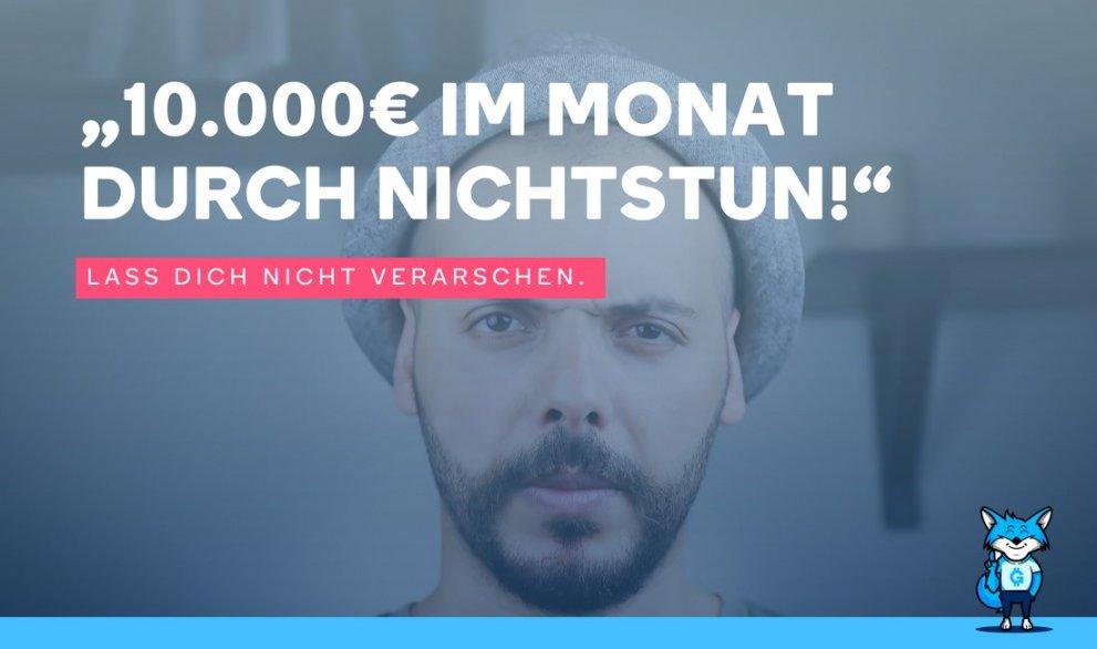 """""""10.000€ im Monat durch Nichtstun!"""" –  Lass Dich nicht verarschen."""