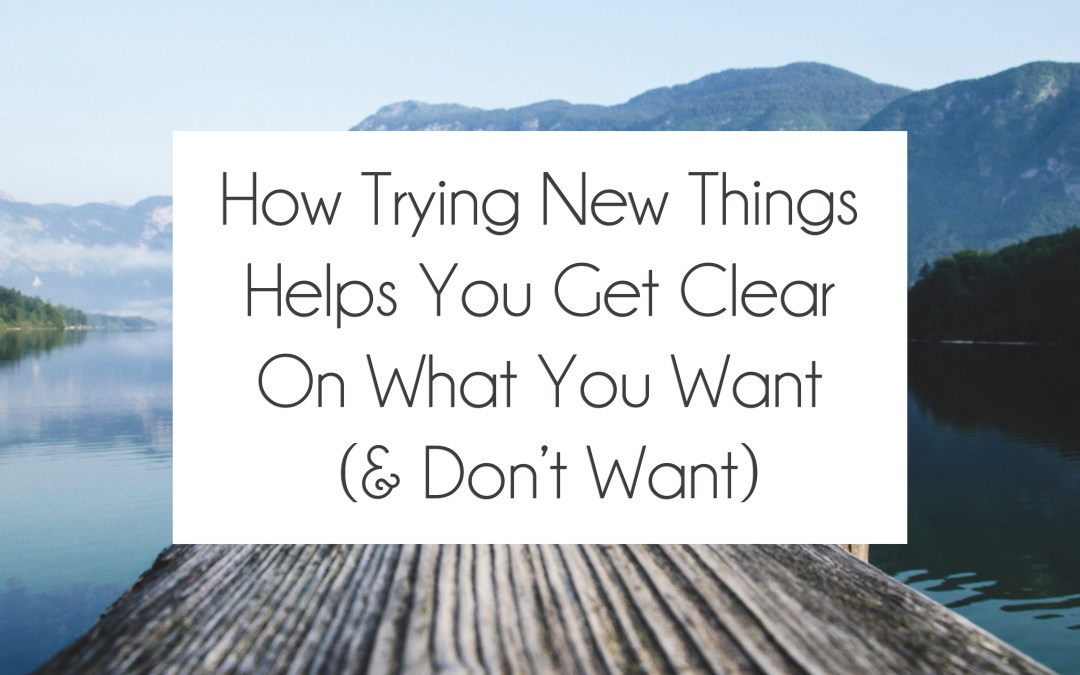 How Trying New Things Helps You Get Clear On What You Want (& Don't Want)