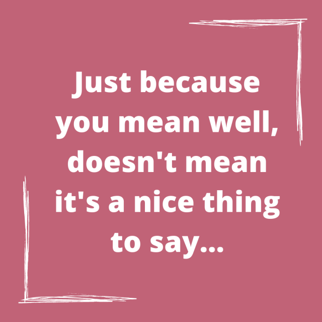 Just because you mean well, doesn't mean it's a nice thing to say