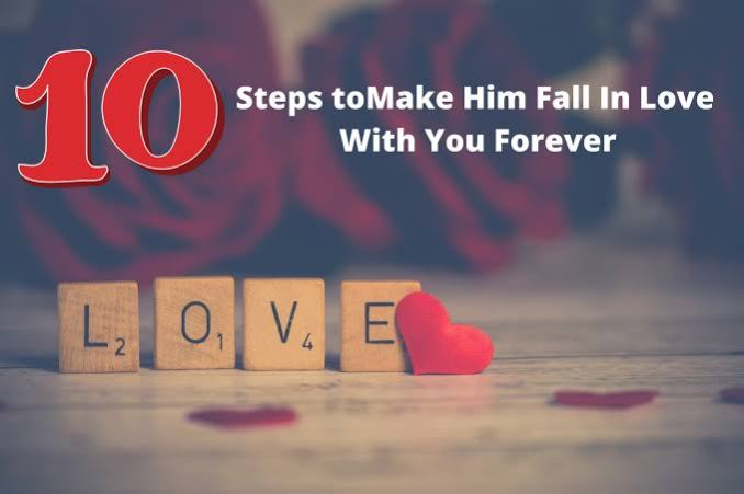 Steps to make him fall in love with you forever
