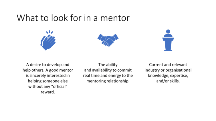 """PowerPoint slide, """"What to look for in a mentor"""". Thee bullet points have been turned into centred text with icons using Design Ideas. The bullet points are: A desire to develop and help others.  - A good mentor is sincerely interested in helping someone else without any """"official"""" reward. -The ability andavailabilityto commit real time and energy to the mentoring relationship.  -Current and relevant industry or organisational knowledge, expertise, and/or skills."""