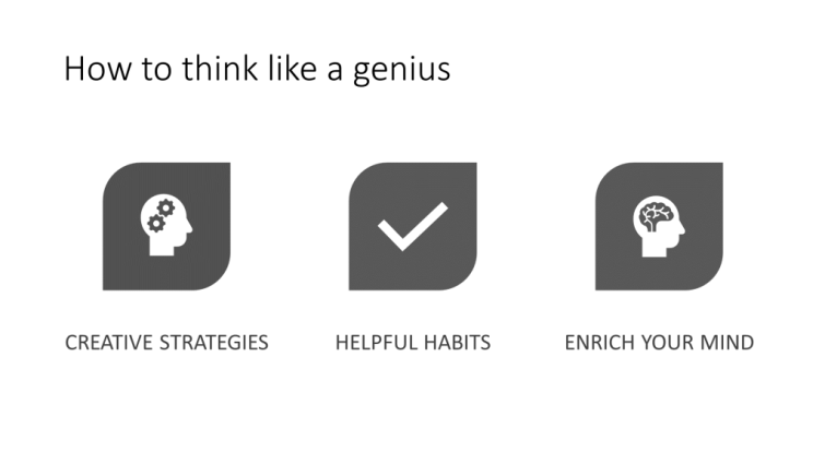 """PowerPoint slide, """"How to think like a genius"""". In all capital letters are three points: creative strategies, helpful habits, enrich your mind. An icon is used to reinforce the points, an outline of a person's head with two cogs within it, a tick, and an outline of a head with a brain."""