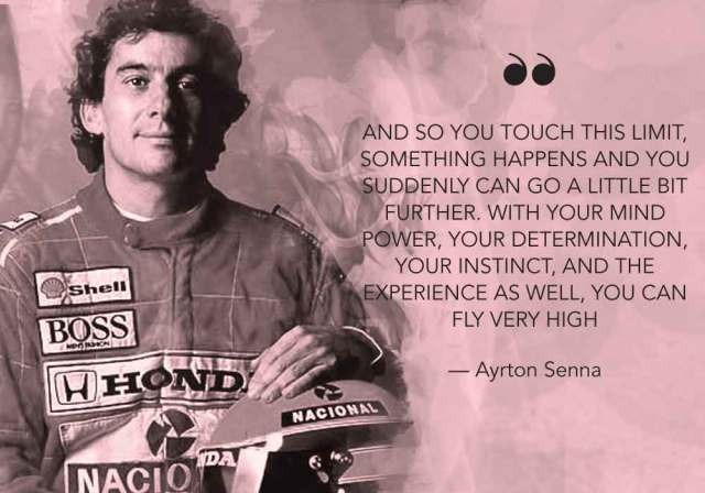 """""""And so you touch this limit, something happens and you suddenly can go a little bit further. With your mind power, your determination, your instinct, and the experience as well, you can fly very high."""" - Ayrton Senna"""