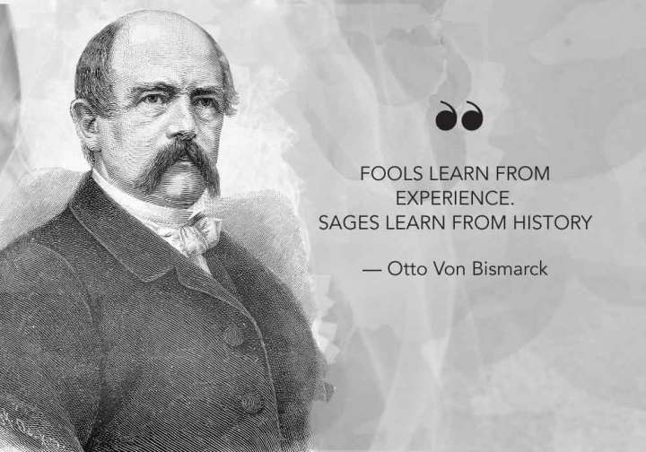 """Fools learn from experience. Sages learn from history."" - Otto Van Bismarck"