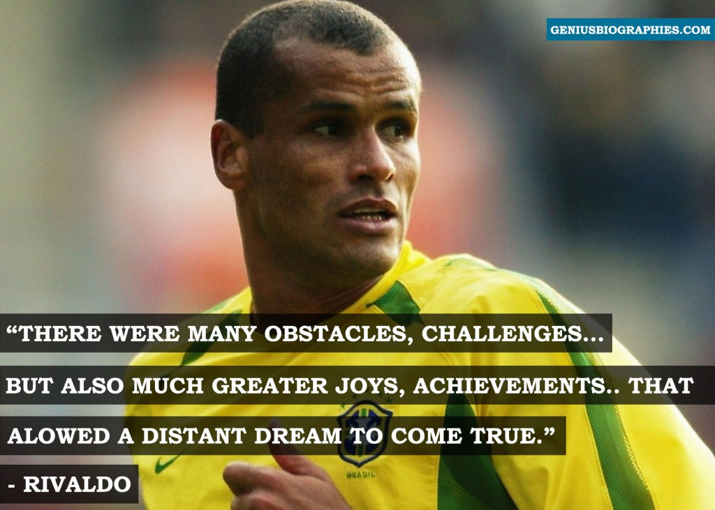 There were many obstacles, challenges...but also much greater joys, achievements...that allowed a distant dream to come true. - Rivaldo