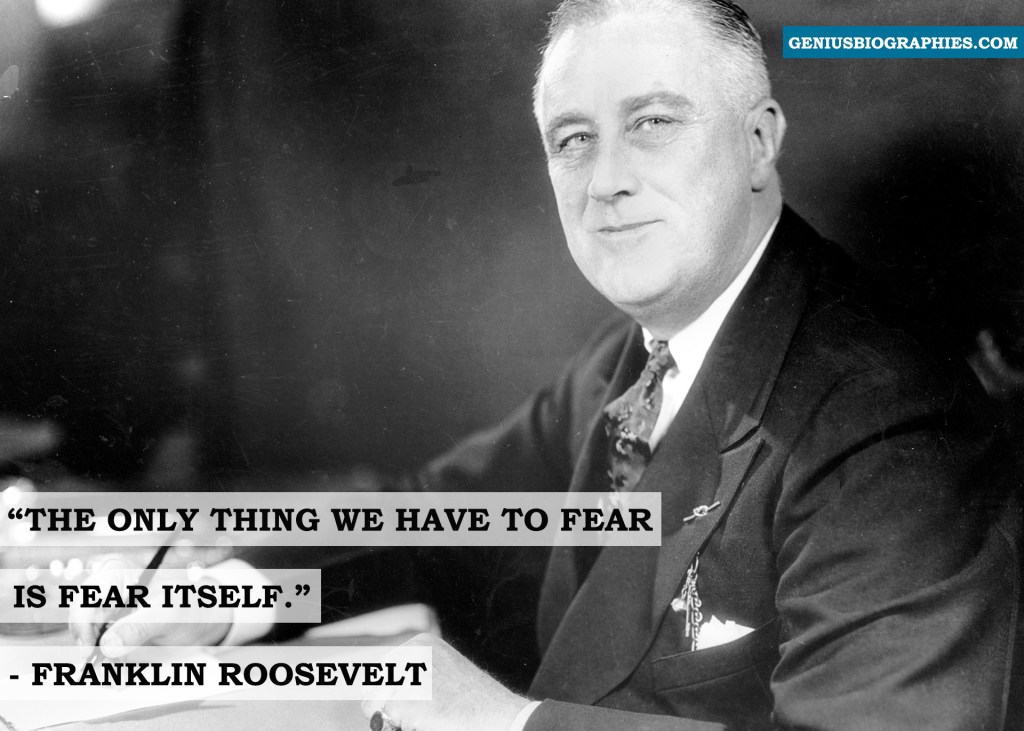 The only thing we have to fear is fear itself. ~ Franklin Roosevelt