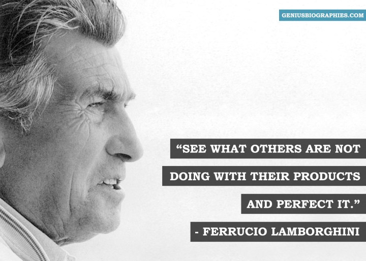 See what other are not doing with their products and perfect it. - Ferrucio Lamborghini