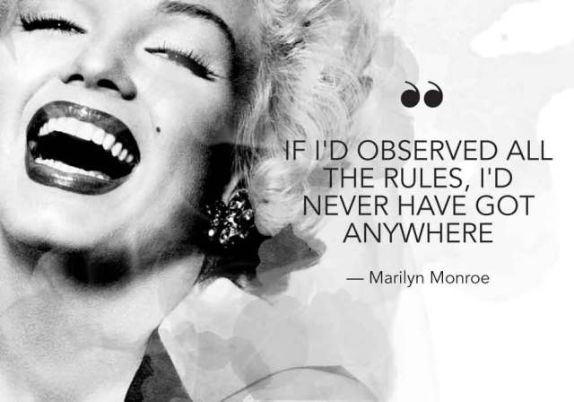 """If I had observed all the rules, I'd never have got anywhere."" - Marilyn Monroe"