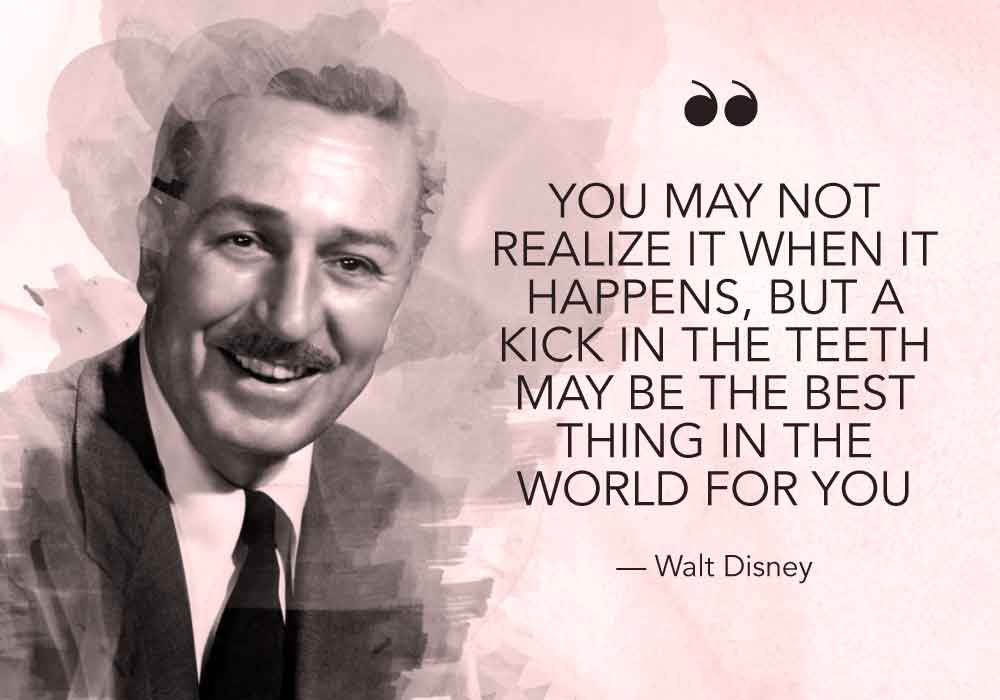 """""""You may not realize it when it happens, but a kick in the teeth may be the best thing in the world for you"""" - Walt Disney"""