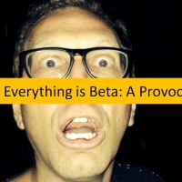Everything Is Beta: A Provocation For Communicators (And, Well, Mostly Everyone)