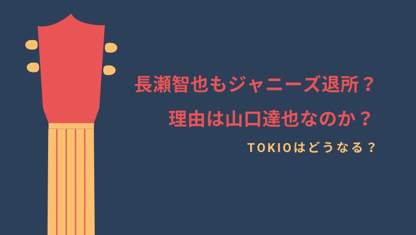長瀬智也まで退所/退社!理由は山口達也でTOKIOはどうなる?今後の音楽活動についても