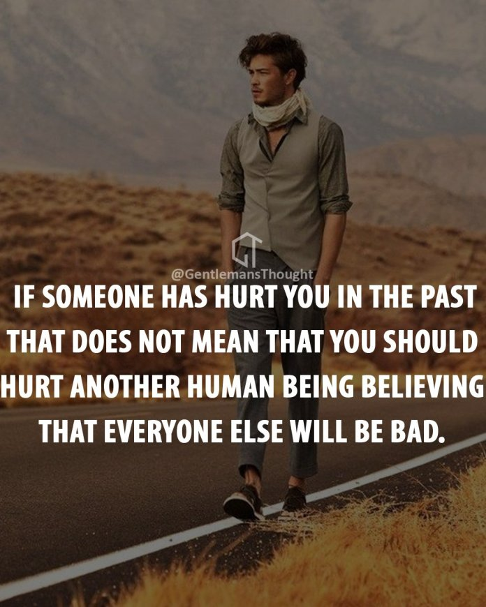 If someone has hurt you in the past that does not mean that you should hurt another human being believing that everyone else will be bad.