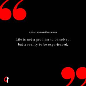Life is not a problem to be solved, buta reality to be experienced.