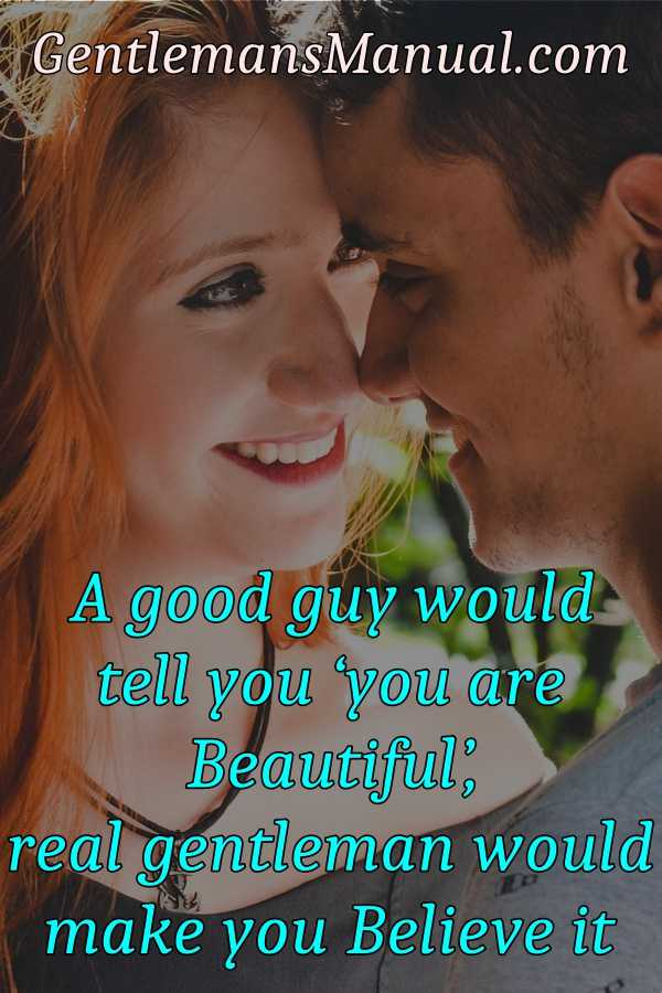 A good guy would tell you 'you are beautiful', real gentleman would make you believe it.
