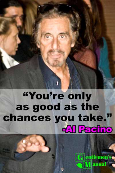 You're only as good as the chances you take.