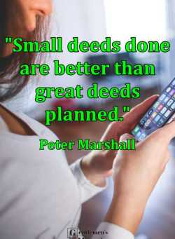 """Small deeds done are better than great deeds planned."" -- Peter Marshall"