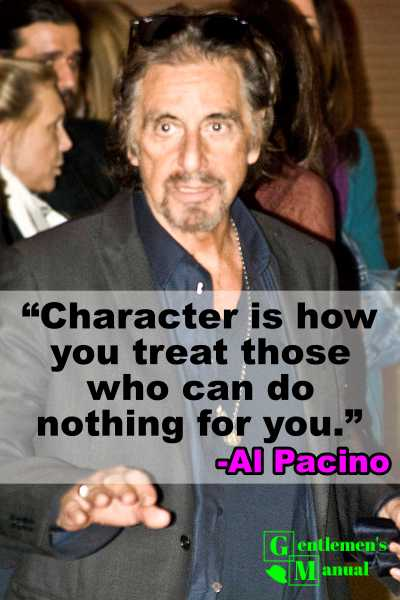 """Character is how you treat those who can do nothing for you."" -Al Pacino"