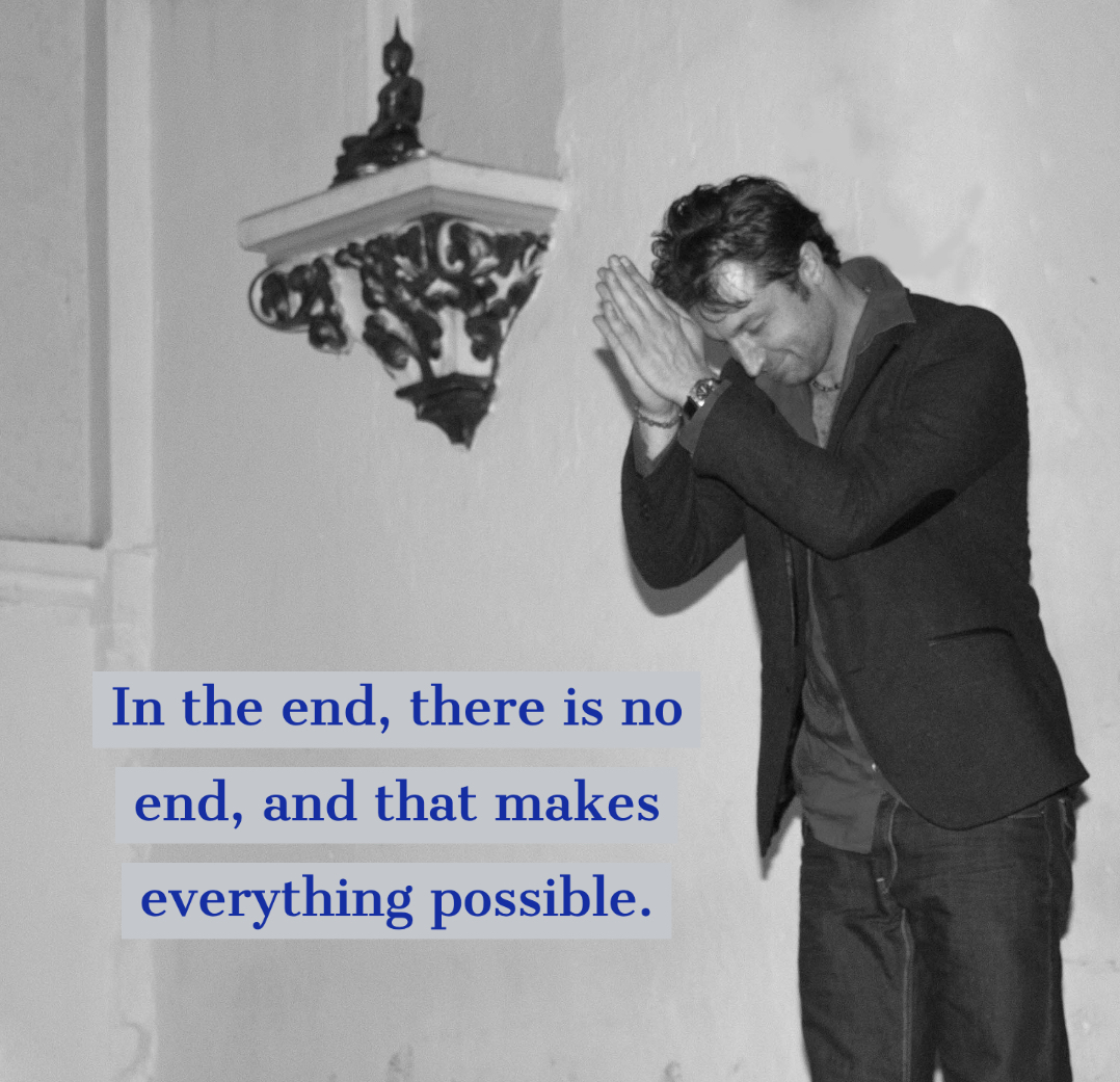 In the end, there is no end, and that makes everything possible.