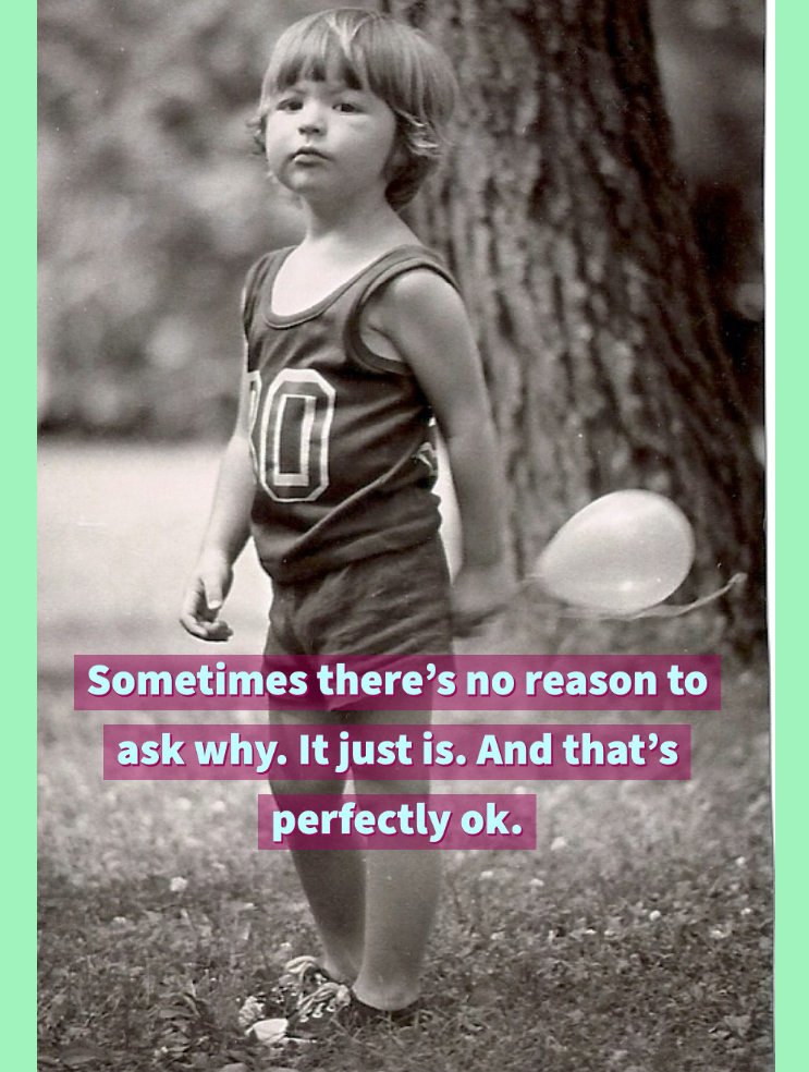 Sometimes there's no reason to ask why. It just is. And that's perfectly ok.
