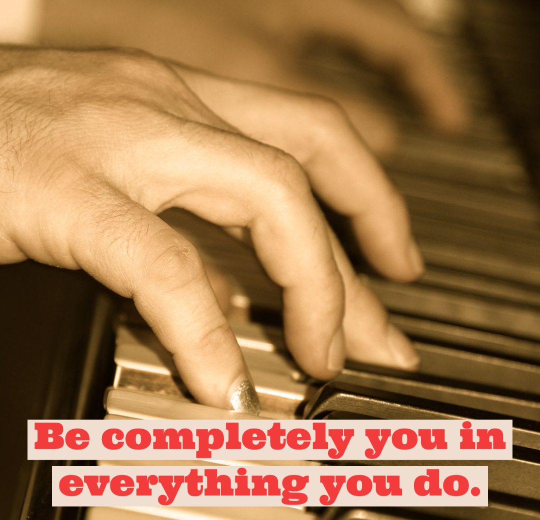 Be completely you in everything you do.