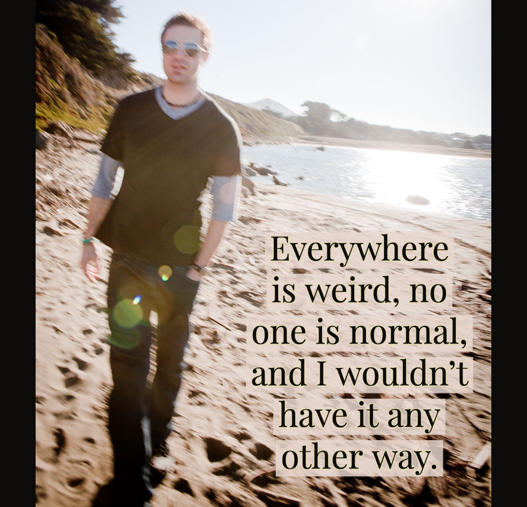 Everywhere is weird, no one is normal, and I wouldn't have it any other way.