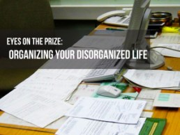 Eyes on the prize: Organizing your disorganized life